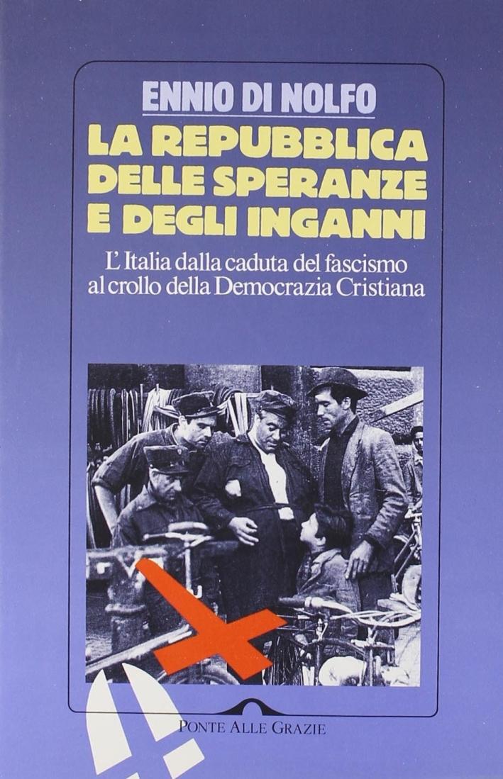 La Repubblica delle speranze e degli inganni. L'Italia dalla caduta del fascismo al crollo della Democrazia Cristiana