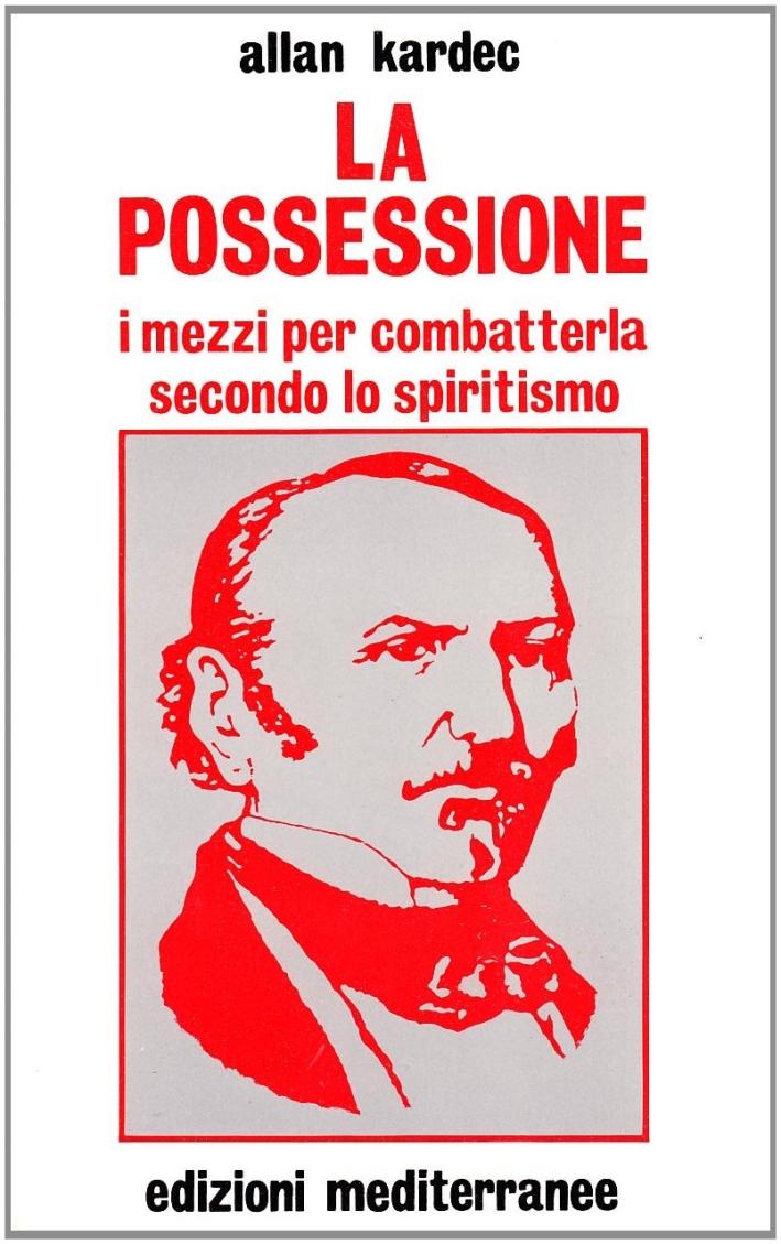 La possessione. I mezzi per combatterla secondo lo spiritismo.