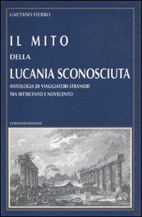 Il mito della Lucania sconosciuta. Antologia di viaggiatori stranieri tra Settecento e Novecento.