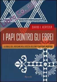 I papi contro gli ebrei. Il ruolo del Vaticano nell'ascesa dell'antisemitismo moderno