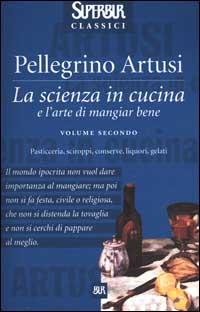 La scienza in cucina e l'arte di mangiar bene. Vol. 2: Pasticceria, sciroppi, conserve, liquori, gelati..