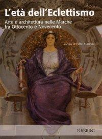 L'età dell'Eclettismo. Arte e architettura nelle Marche fra Ottocento e Novecento