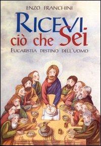 Ricevi ciò che sei... Eucaristia destino dell'uomo.