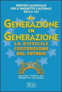 Di Generazione in Generazione. La Difficile Costruzione del Futuro. Quinto Forum del Progetto Culturale