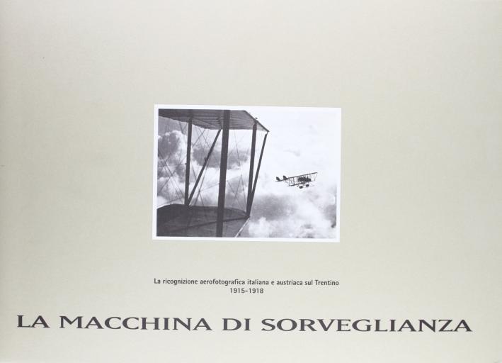 La macchina di sorveglianza: la ricognizione aerofotografica italiana e austriaca sul Trentino (1915-1918). Con CD-ROM
