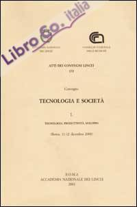 Tecnologia e società. Convegno (Roma, 11-12 dicembre 2000). Vol. 1: Tecnologia, produttività, sviluppo...