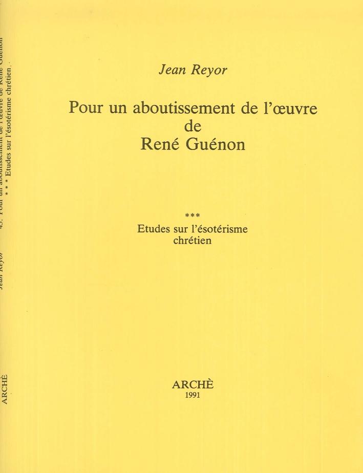 Pour un aboutissement de l'oeuvre de René Guénon. Etudes sur l'ésotérisme chrétien
