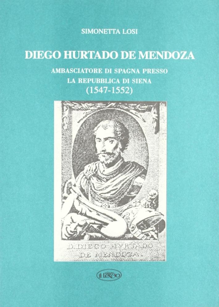 Diego Hurtado de Mendoza. Ambasciatore di Spagna presso la Repubblica di Siena (1547-1552).