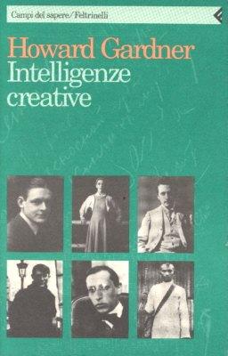 Intelligenze creative. Fisiologia della creatività attraverso le vite di Freud, Einstein, Picasso, Stravinskij, Eliot, Gandhi e Martha Graham