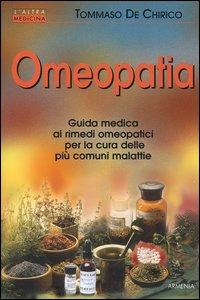 Omeopatia. Guida medica ai rimedi omeopatici per la cura delle più comuni malattie.
