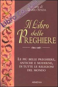 Il libro delle preghiere. Le più belle preghiere, antiche e moderne, di tutte le religioni del mondo.