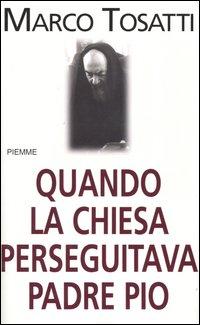 Quando la chiesa perseguitava padre Pio