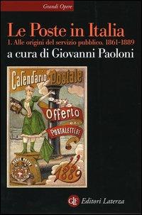 Le Poste in Italia. Vol. 1: Alle origini del servizio pubblico. 1861-1889.