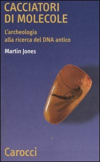 Cacciatori di molecole. L'archeologia alla ricerca del DNA antico.