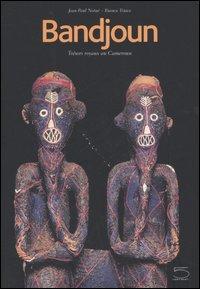 Bandjoun. Trésors royaux au Cameroun. Bandjoun: tradition dynamique, créations et vie. Catalogue du Muséè de Bangjoun