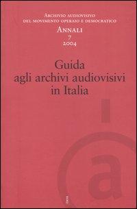 Annali. Archivio audiovisivo del movimento operaio e democratico (2004). Vol. 7: Guida agli archivi audiovisivi in Italia