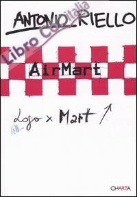 Antonio Riello. AirMart. Catalogo della mostra (trento, 25 febbraio-24 aprile 2005). Ediz. italiana e inglese