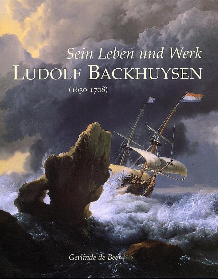 Sein Leben und Werk. Ludolf Backhuysen (1630-1708)