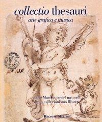 Collectio Thesauri. Arte grafica e musica. Dalle Marche tesori nascosti di un collezionismo illustre. Vol. 1/2