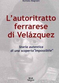 """L'Autoritratto Ferrarese di Velázquez. Storia Autentica di una Scoperta """"Impossibile"""". [Edizione Brossura]"""