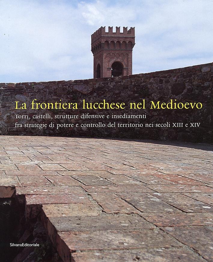 La frontiera lucchese nel Medioevo. Torri, castelli, strutture difensive e insediamenti fra strategie di potere e controllo del territorio nei secoli XIII e XIV