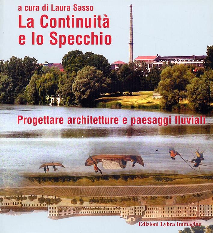 La Continuità e lo Specchio. Progettare architetture e paesaggi fluviali. Continuity and the mirror. Designing architectures and river landscapes.