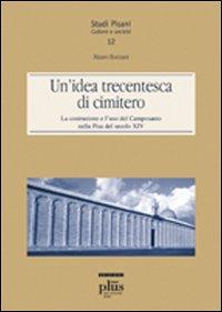 Un'idea trecentesca di cimitero. La costruzione e l'uso del Camposanto nella Pisa del secolo XIV.