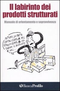 Il labirinto dei prodotti strutturati. Manuale di orientamento e sopravvivenza.