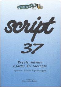 Script. Vol. 37: Regole, Talento e Forme del Racconto. Speciale: Scrivere il Personaggio...