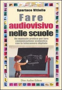 Fare audiovisivo nelle scuole. Un manuale pratico per fare comunicazione scolastica con la telecamera digitale.