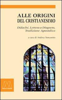 Alle Origini del Cristianesimo. Didaché-Lettera a Diogneto-Tradizione Apostolica