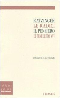 Ratzinger. Le radici, il pensiero di Benedetto XVI. Da Benedetto XV alle omelie 2005