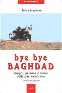 Bye bye Baghdad. Luoghi, persone e storie della pax americana.