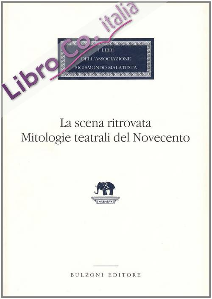 La scena ritrovata. Mitologie teatrali del Novecento.