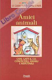 Amici animali. Cani, gatti e Co. Conoscerli, amarli, rispettarli.