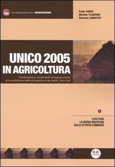 Unico 2005 in agricoltura. Presentazione, versamenti ed esempi pratici di compilazione della dichiarazione dei redditi, Irap e Iva