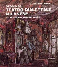 Storia del teatro dialettale milanese. Gli autori dal Seicento ad oggi