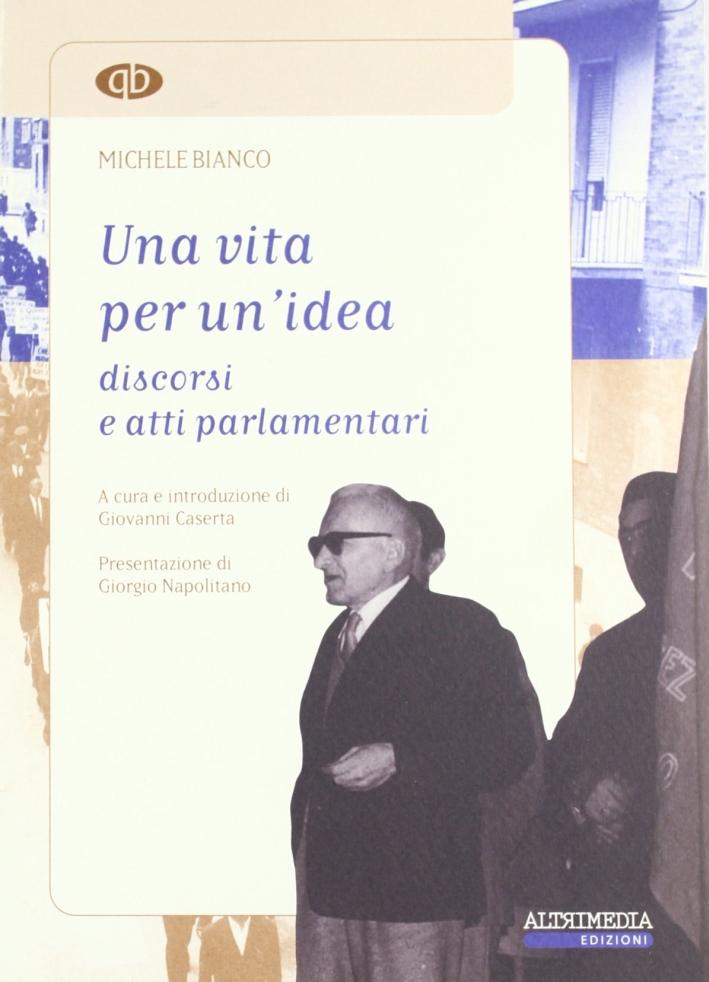 Una vita per un'idea. Discorsi e atti parlamentari di Michele Bianco.