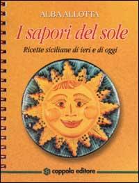 I sapori del sole. Ricette siciliane di ieri e di oggi.