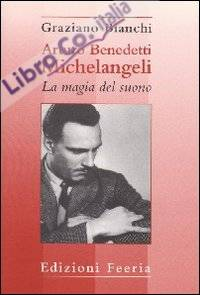 Arturo Benedetti Michelangeli: la magia del suono.