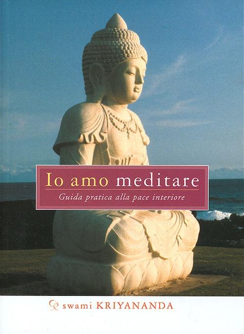Io amo meditare. Guida pratica alla pace interiore.