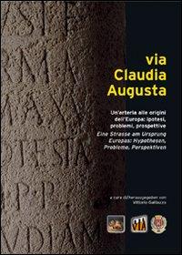 Via Claudia Augusta. Un'arteria alle origini dell'Europa: ipotesi, problemi, prospettive. [Edizione Italiana, Inglese, Tedesca e Spagnola]
