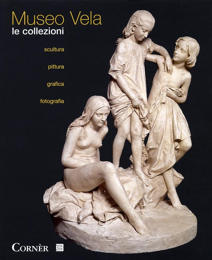 Museo Vela. Le collezioni. Scultura, pittura, grafica, fotografia.