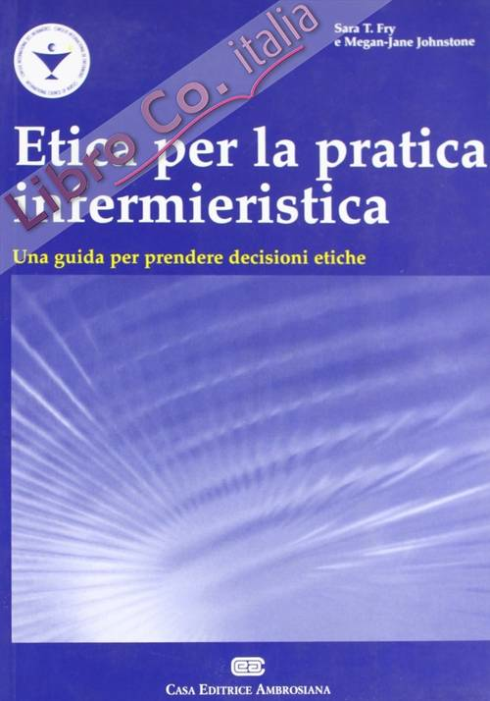 Etica per la pratica infermieristica. Una guida per prendere decisioni etiche