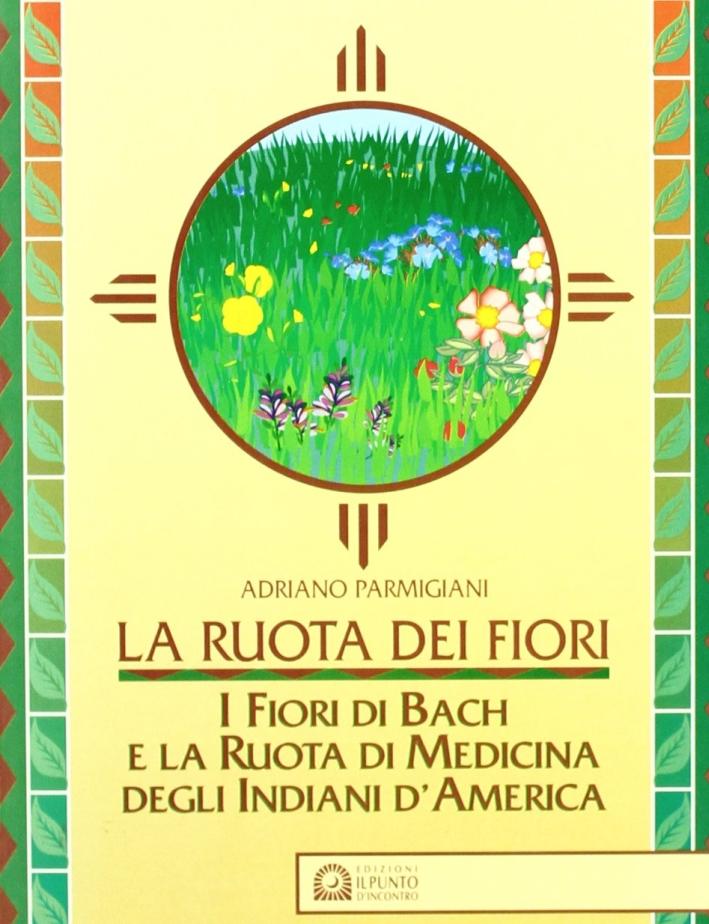La ruota dei fiori. I fiori di Bach e la ruota di medicina degli indiani d'America