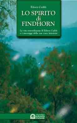 Lo spirito di Findhorn. La vita straordinaria di Eileen Caddy e i messaggi della sua voce interiore