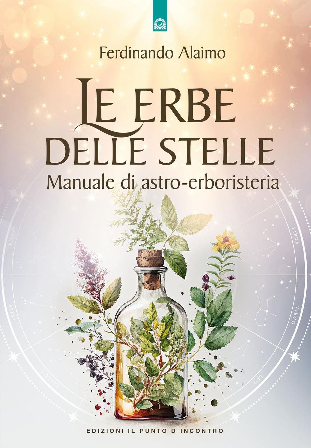 Le erbe delle stelle. Manuale di astro-erboristeria