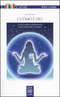 L'uomo è Dio. Lo yoga della conoscenza e la natura dell'universo
