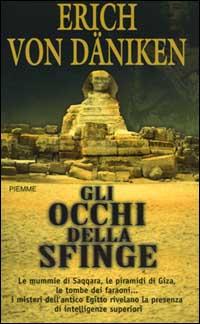Gli occhi della Sfinge. Le mummie di Saqqara, le piramidi di Giza, le tombe dei faraoni... I misteri dell'antico Egitto rivelano la presenza di intelligenze superiori.