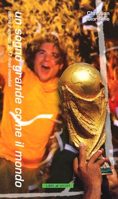 Un sogno grande come il mondo. Storia e cronaca di 17 finali mondiali, da Uruguay 1930 a Giappone-Corea 2002